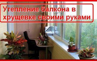 Как утеплить балкон в хрущевке своими руками?